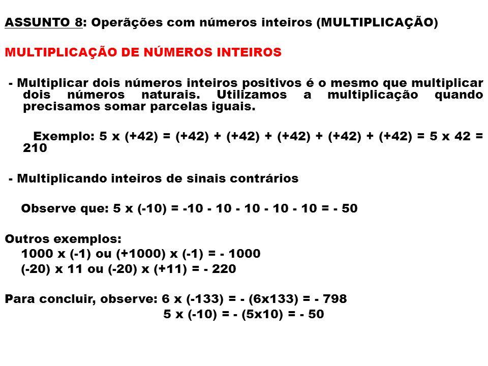 Exemplos: (-4) x (-9) = - (4x9) = - 36 (+6) x (-8) = - (6x8) = -48 (-2) x (+32) = -(2x32) = -64 (+50) x (-3) = -(50x3) = - 150 Exemplos: (-9) x (-11) = + (9x11) = +99 ou 99 (-75) x (-4) = + (75x4) = + 300 ou 300 Observe que: podemos indicar a multiplicação sem o sinal x (ou.) da operação.