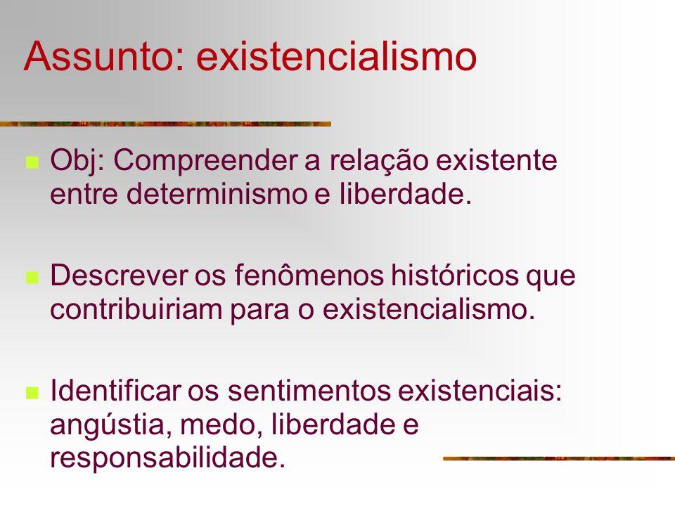 Assunto: existencialismo Obj: Compreender a relação existente entre determinismo e liberdade. Descrever os fenômenos históricos que contribuiriam para