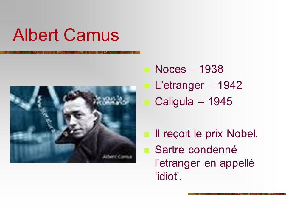 Albert Camus Noces – 1938 Letranger – 1942 Caligula – 1945 Il reçoit le prix Nobel. Sartre condenné letranger en appellé idiot.