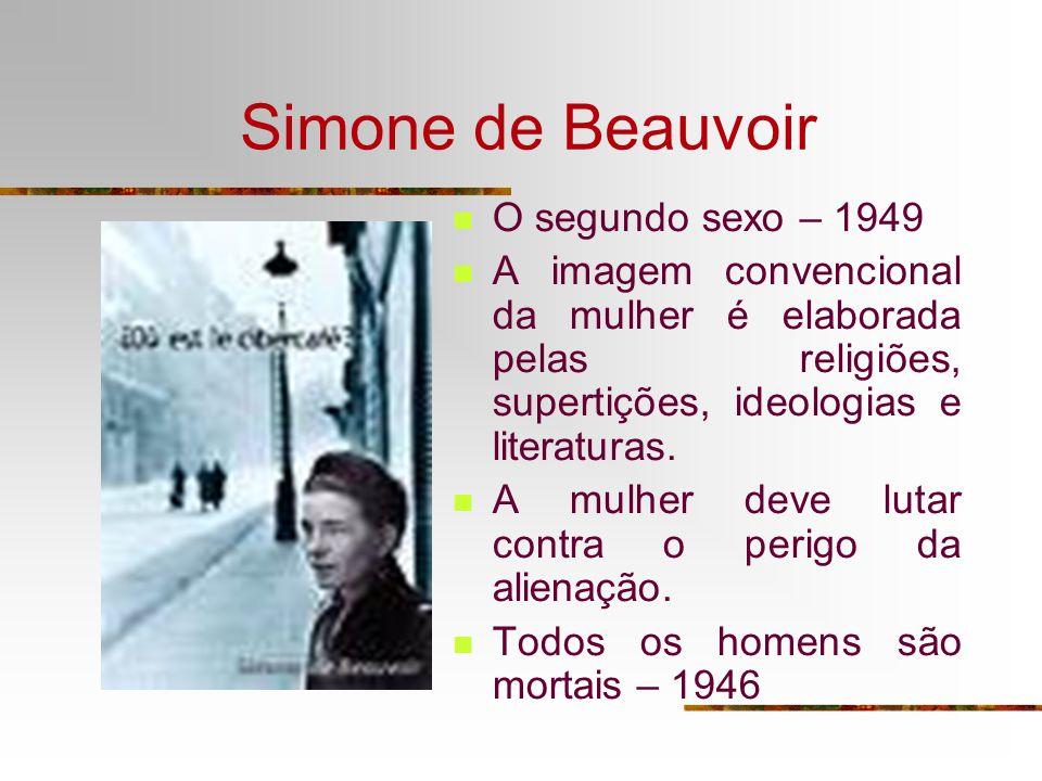 Simone de Beauvoir O segundo sexo – 1949 A imagem convencional da mulher é elaborada pelas religiões, supertições, ideologias e literaturas. A mulher