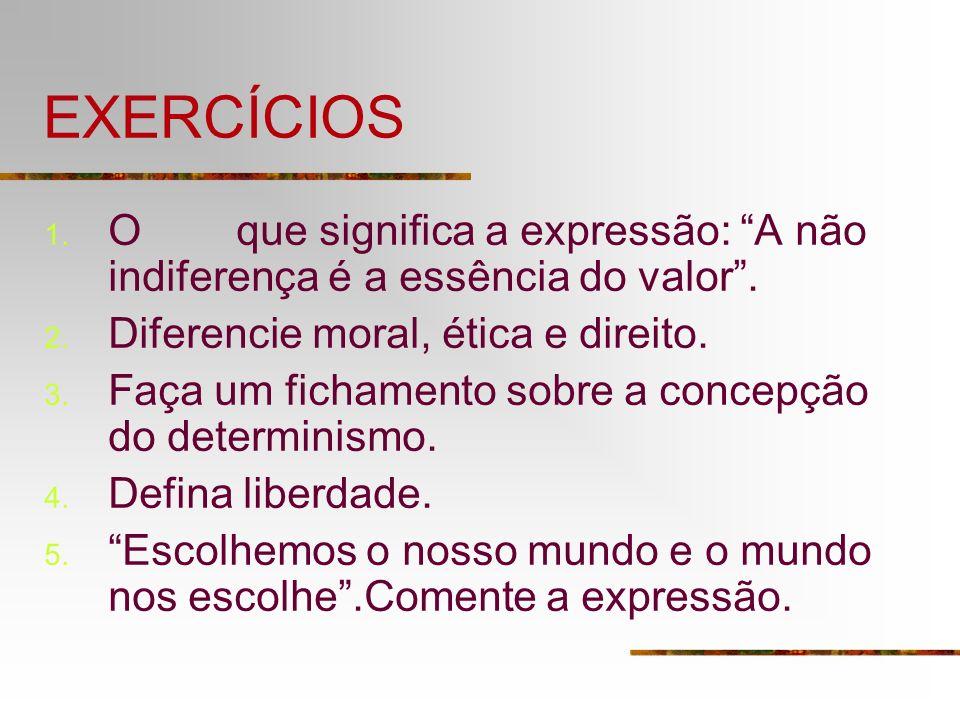 EXERCÍCIOS 1. O que significa a expressão: A não indiferença é a essência do valor. 2. Diferencie moral, ética e direito. 3. Faça um fichamento sobre