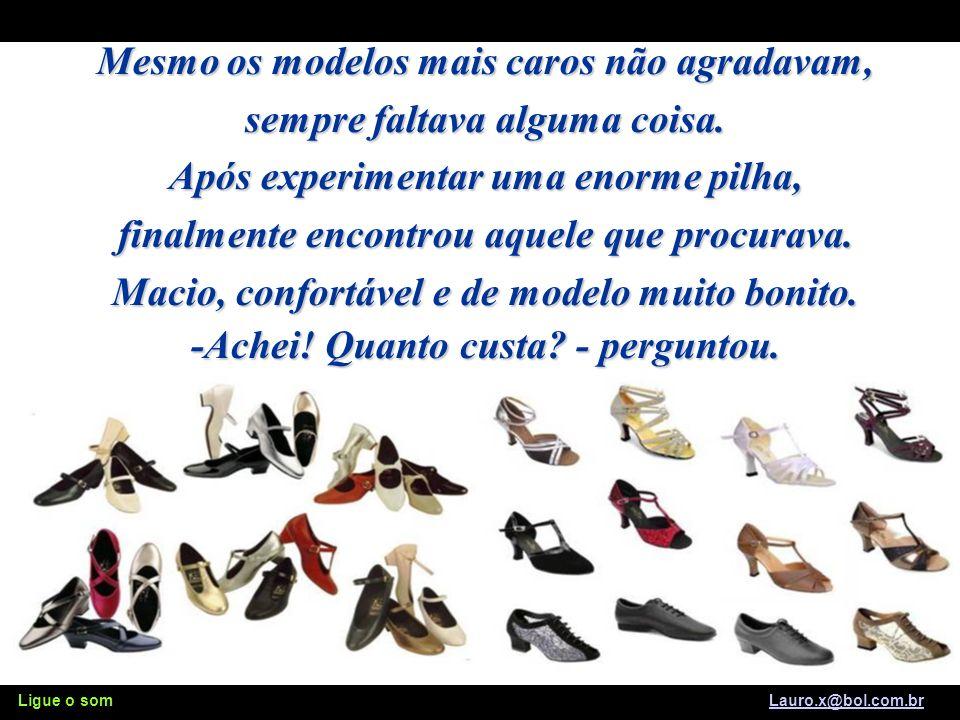 Ligue o som Lauro.x@bol.com.brLauro.x@bol.com.br Uma senhora entrou na loja disposta a pagar qualquer preço por um sapato novo, bonito e confortável.