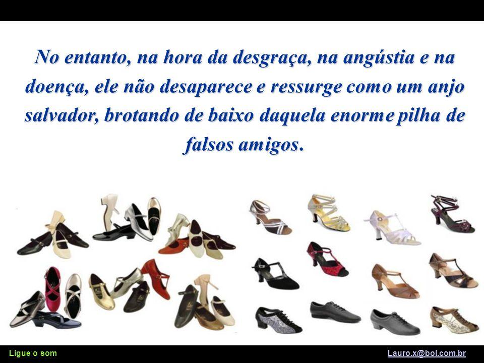 Ligue o som Lauro.x@bol.com.brLauro.x@bol.com.br Protege os nossos passos e o tratamos com descaso, como aquele calçado que usamos todos os dias e não cuidamos sequer de sua aparência.
