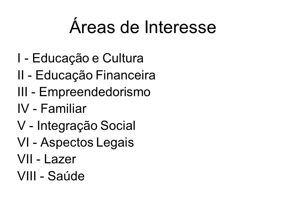 Áreas de Atuação da Psicologia I - Educação e Cultura II - Educação Financeira III - Empreendedorismo IV - Familiar V - Integração Social VI - Aspectos Legais VII - Lazer VIII - Saúde