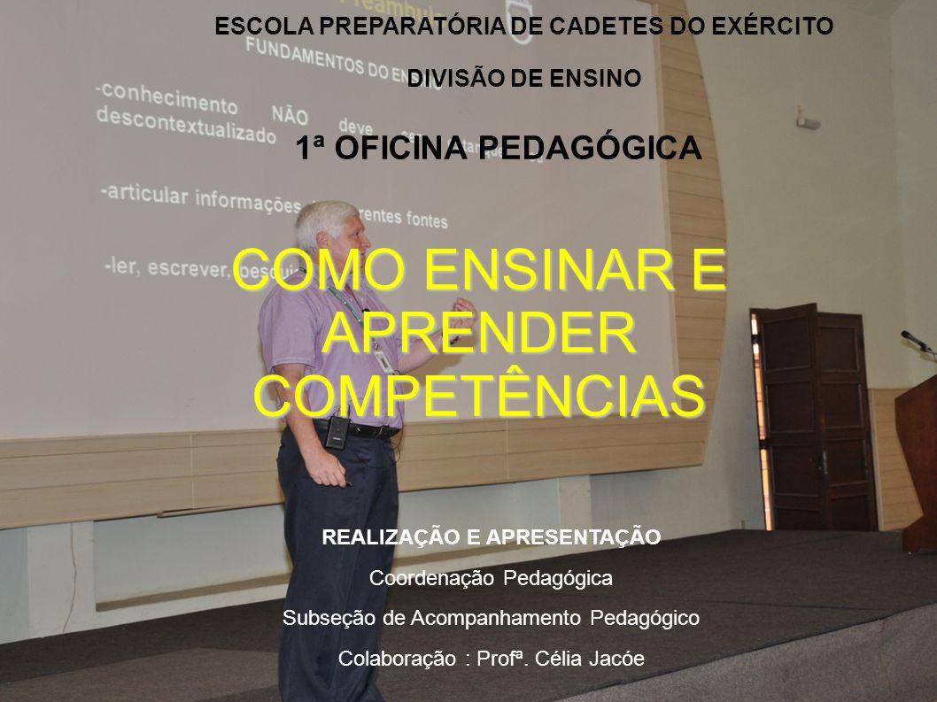 ESCOLA PREPARATÓRIA DE CADETES DO EXÉRCITO DIVISÃO DE ENSINO 1ª OFICINA PEDAGÓGICA COMO ENSINAR E APRENDER COMPETÊNCIAS REALIZAÇÃO E APRESENTAÇÃO Coor