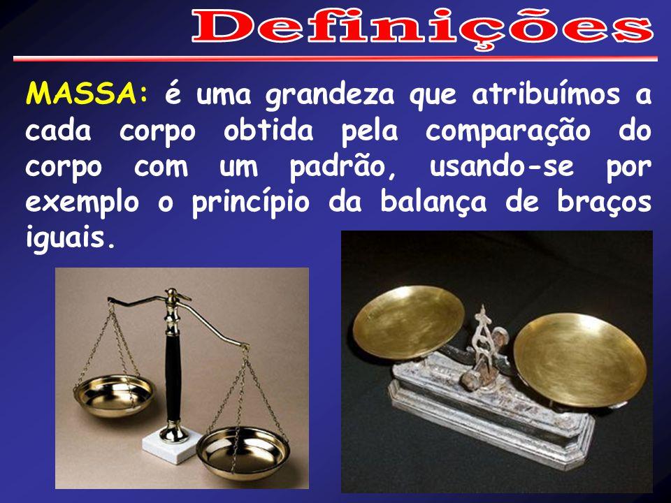 MASSA: é uma grandeza que atribuímos a cada corpo obtida pela comparação do corpo com um padrão, usando-se por exemplo o princípio da balança de braços iguais.