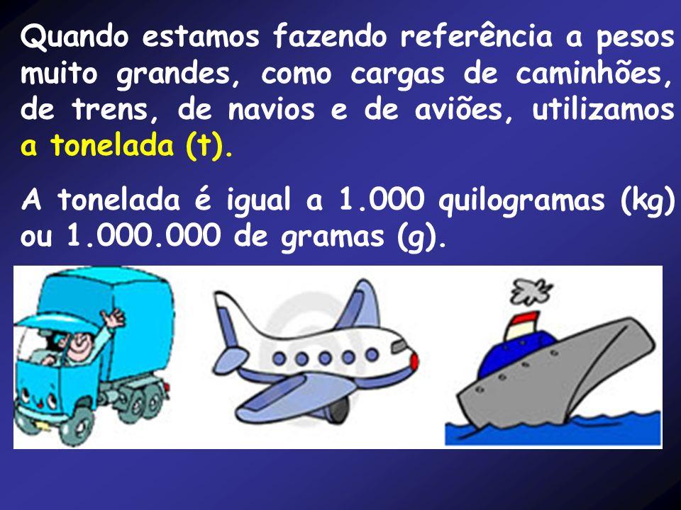 Quando estamos fazendo referência a pesos muito grandes, como cargas de caminhões, de trens, de navios e de aviões, utilizamos a tonelada (t).