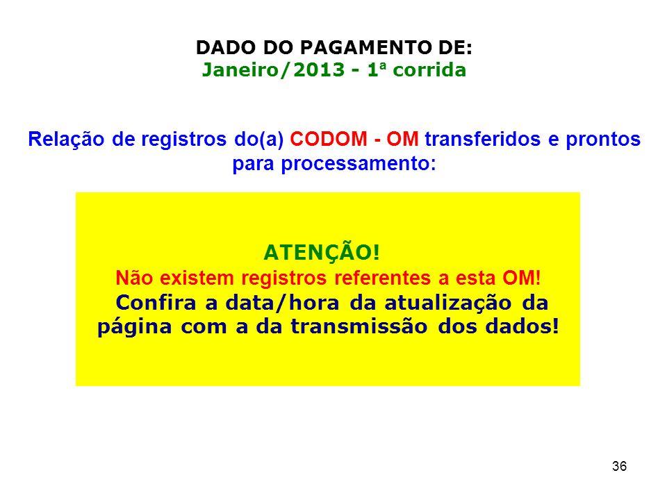 36 ATENÇÃO! Não existem registros referentes a esta OM! Confira a data/hora da atualização da página com a da transmissão dos dados! DADO DO PAGAMENTO