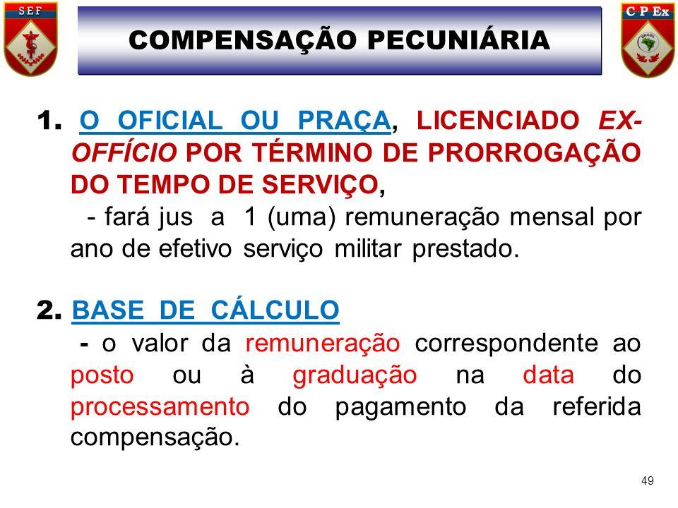 49 COMPENSAÇÃO PECUNIÁRIA 1. O OFICIAL OU PRAÇA, LICENCIADO EX- OFFÍCIO POR TÉRMINO DE PRORROGAÇÃO DO TEMPO DE SERVIÇO, - fará jus a 1 (uma) remuneraç