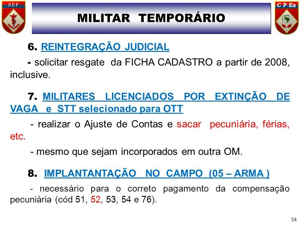 6. REINTEGRAÇÃO JUDICIAL - solicitar resgate da FICHA CADASTRO a partir de 2008, inclusive. 7. MILITARES LICENCIADOS POR EXTINÇÃO DE VAGA e STT seleci