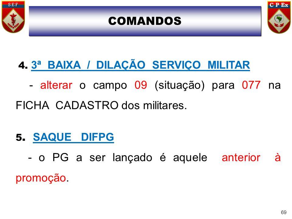 69 4. 3ª BAIXA / DILAÇÃO SERVIÇO MILITAR - alterar o campo 09 (situação) para 077 na FICHA CADASTRO dos militares. 5. SAQUE DIFPG - o PG a ser lançado