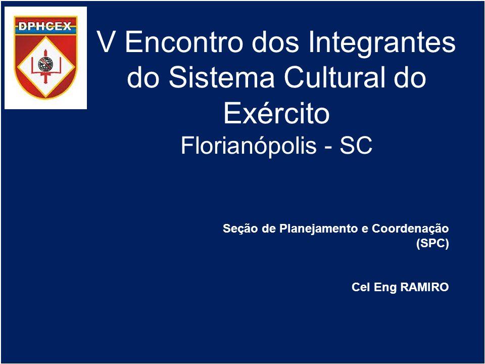 V Encontro dos Integrantes do Sistema Cultural do Exército Florianópolis - SC Seção de Planejamento e Coordenação (SPC) Cel Eng RAMIRO