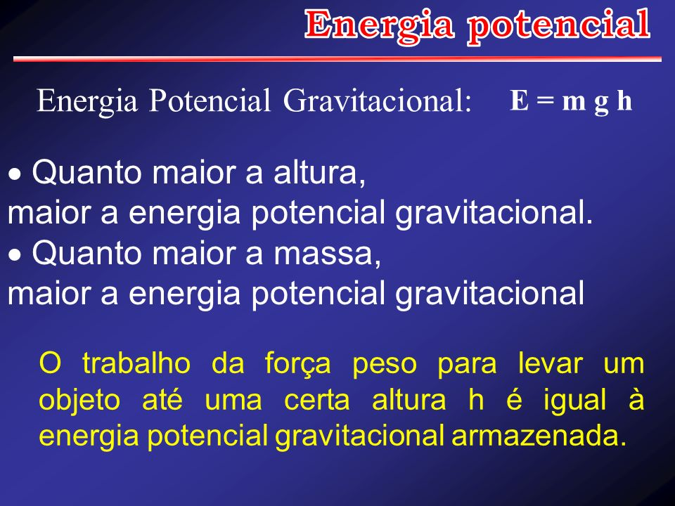 Energia Potencial Gravitacional: Quanto maior a altura, maior a energia potencial gravitacional. Quanto maior a massa, maior a energia potencial gravi