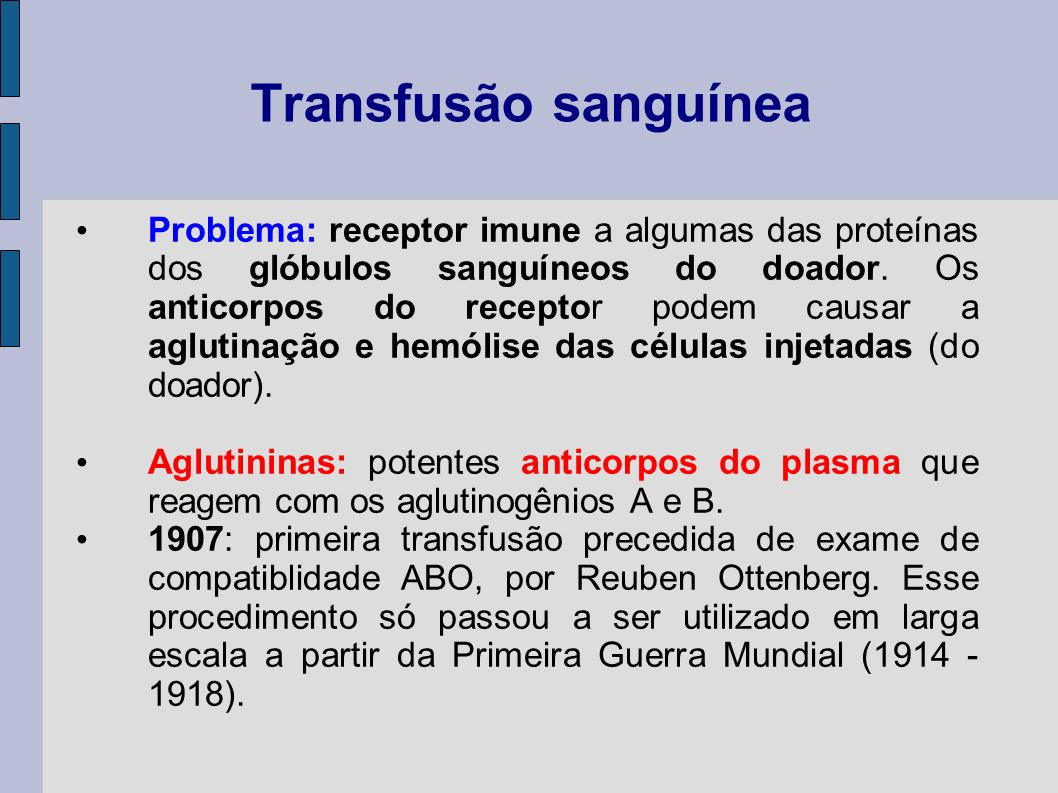 Transfusão sanguínea Problema: receptor imune a algumas das proteínas dos glóbulos sanguíneos do doador. Os anticorpos do receptor podem causar a aglu