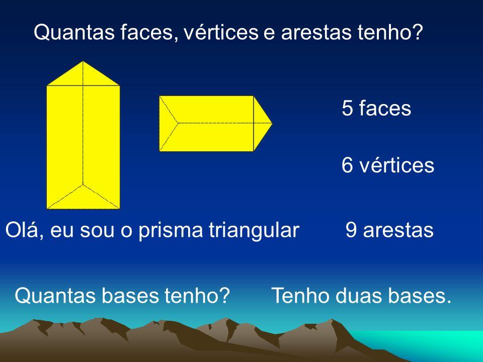 Olá, eu sou o prisma triangular Quantas faces, vértices e arestas tenho? 5 faces 6 vértices 9 arestas Tenho duas bases.Quantas bases tenho?