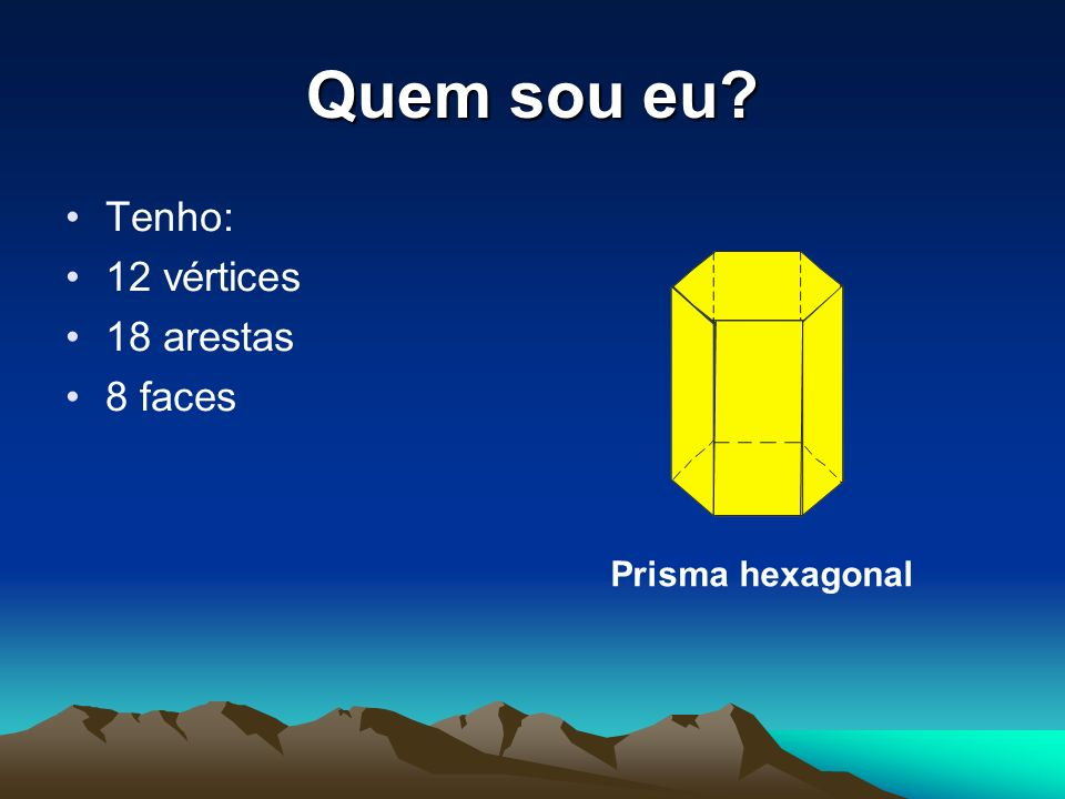 Quem sou eu? Tenho: 12 vértices 18 arestas 8 faces Prisma hexagonal