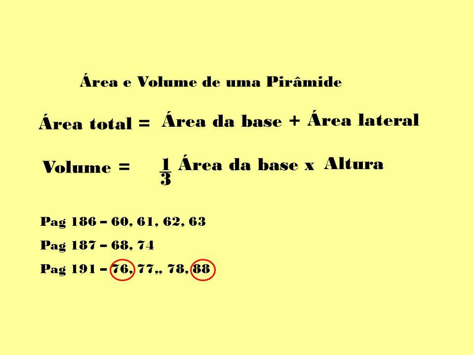Área e Volume de uma Pirâmide Área da base + Área lateral Área total = 1 Área da base x 3 Altura Volume = Pag 186 – 60, 61, 62, 63 Pag 187 – 68, 74 Pa