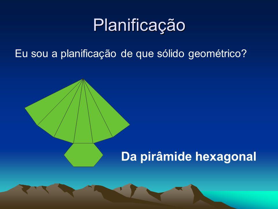 Planificação Eu sou a planificação de que sólido geométrico? Da pirâmide hexagonal