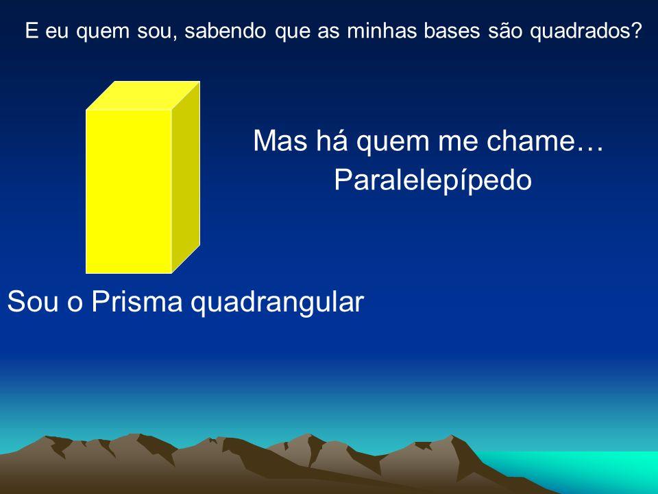 E eu quem sou, sabendo que as minhas bases são quadrados? Sou o Prisma quadrangular Mas há quem me chame… Paralelepípedo