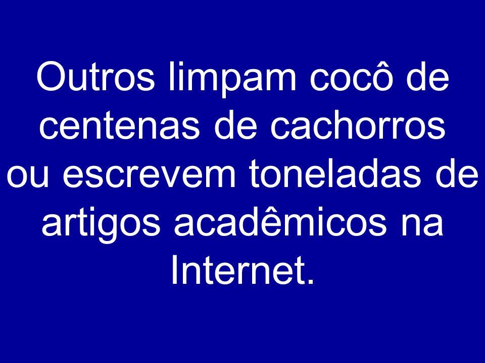 Outros limpam cocô de centenas de cachorros ou escrevem toneladas de artigos acadêmicos na Internet.