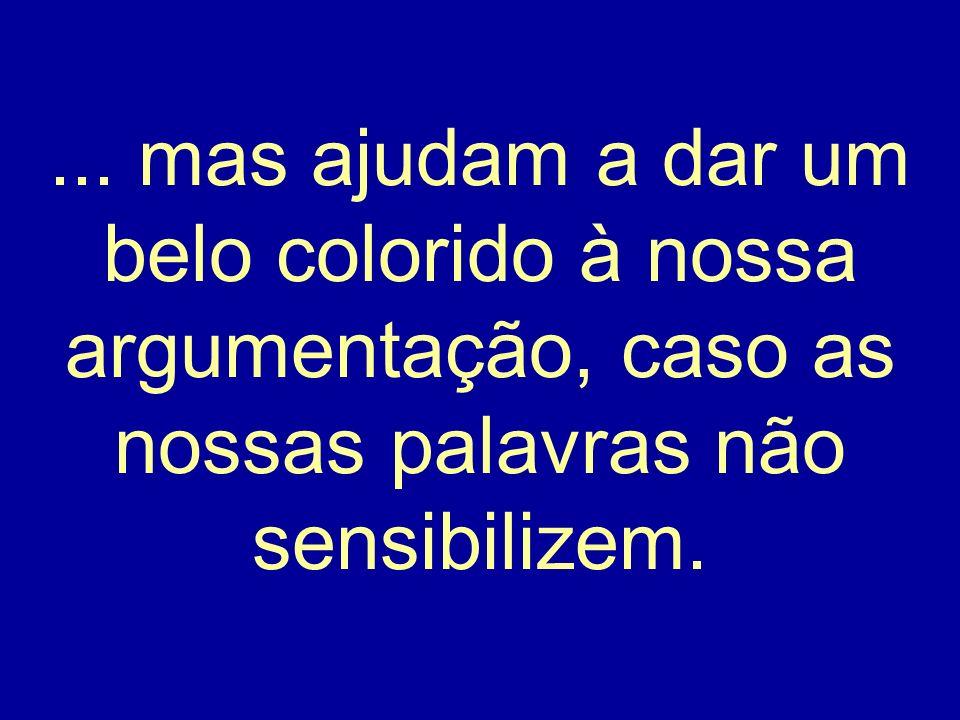 ... mas ajudam a dar um belo colorido à nossa argumentação, caso as nossas palavras não sensibilizem.