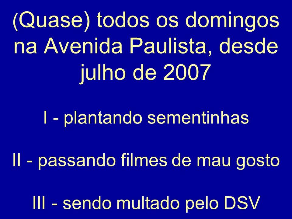 ( Quase) todos os domingos na Avenida Paulista, desde julho de 2007 I - plantando sementinhas II - passando filmes de mau gosto III - sendo multado pe