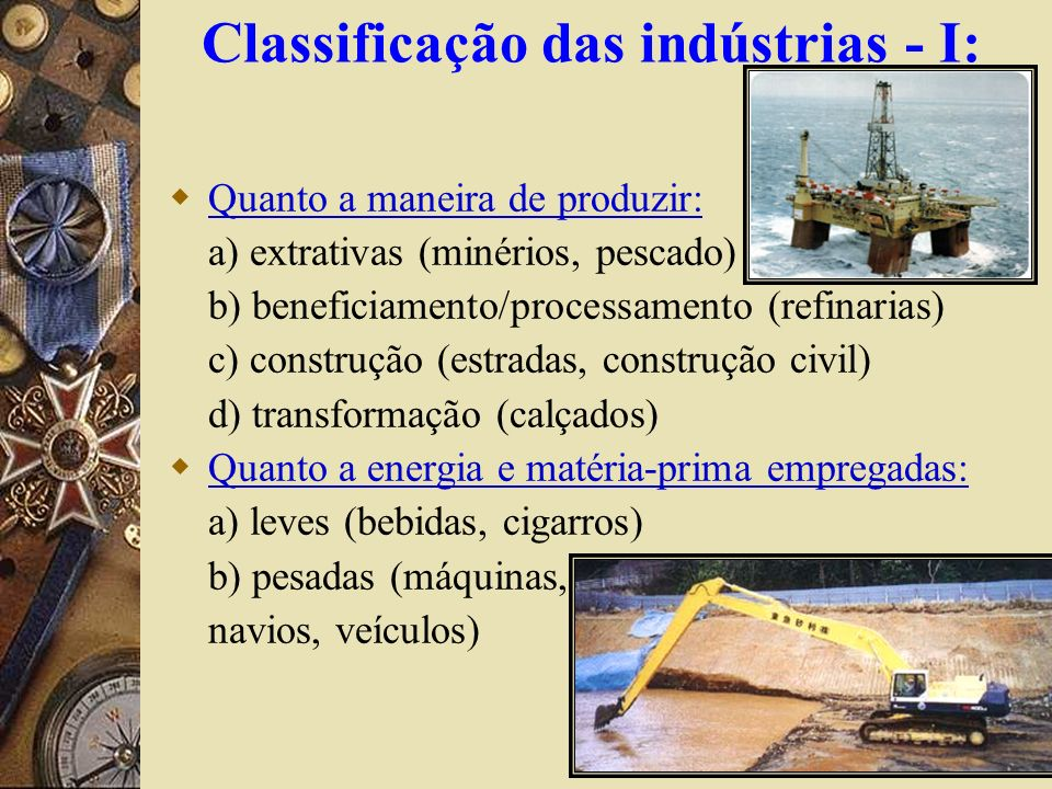 Classificação das indústrias - I: Quanto a maneira de produzir: a) extrativas (minérios, pescado) b) beneficiamento/processamento (refinarias) c) cons