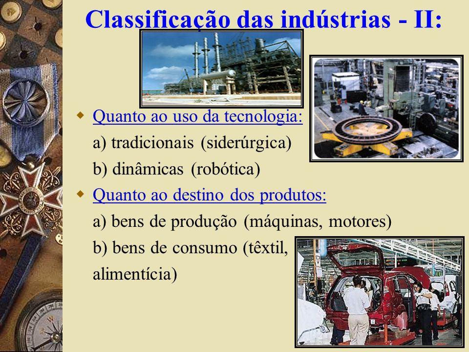 Classificação das indústrias - II: Quanto ao uso da tecnologia: a) tradicionais (siderúrgica) b) dinâmicas (robótica) Quanto ao destino dos produtos: