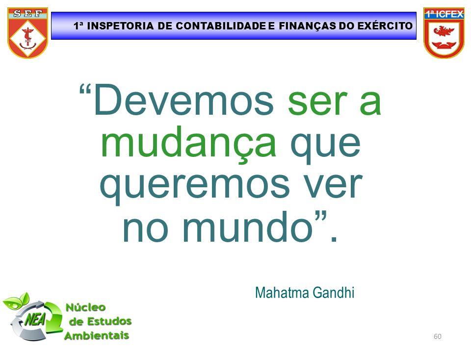 1ª INSPETORIA DE CONTABILIDADE E FINANÇAS DO EXÉRCITO Devemos ser a mudança que queremos ver no mundo. Mahatma Gandhi 60
