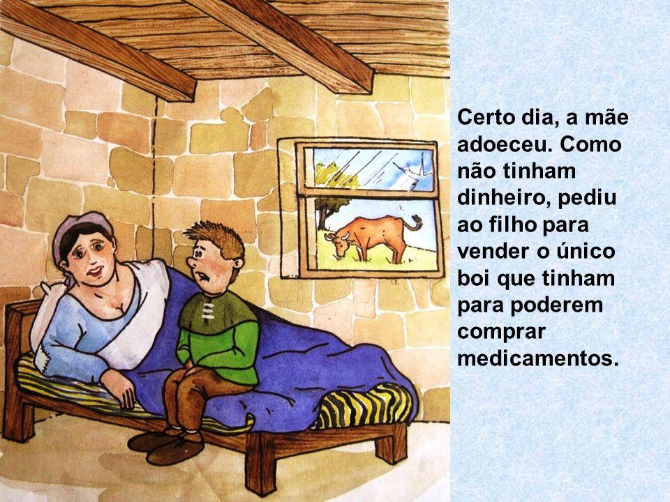 Certo dia, a mãe adoeceu. Como não tinham dinheiro, pediu ao filho para vender o único boi que tinham para poderem comprar medicamentos.