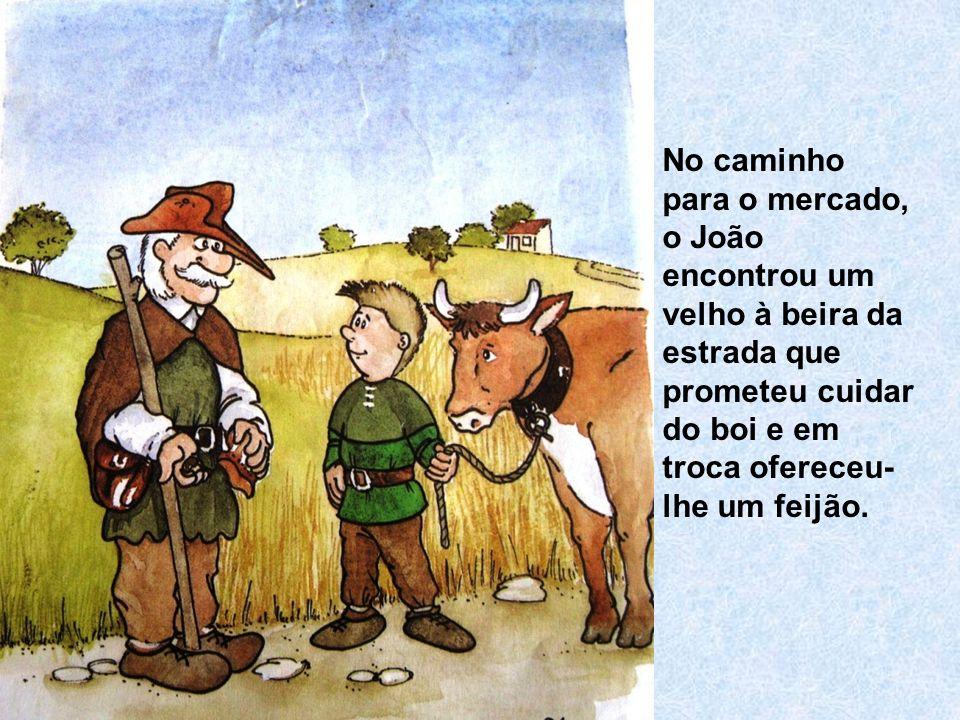 No caminho para o mercado, o João encontrou um velho à beira da estrada que prometeu cuidar do boi e em troca ofereceu- lhe um feijão.