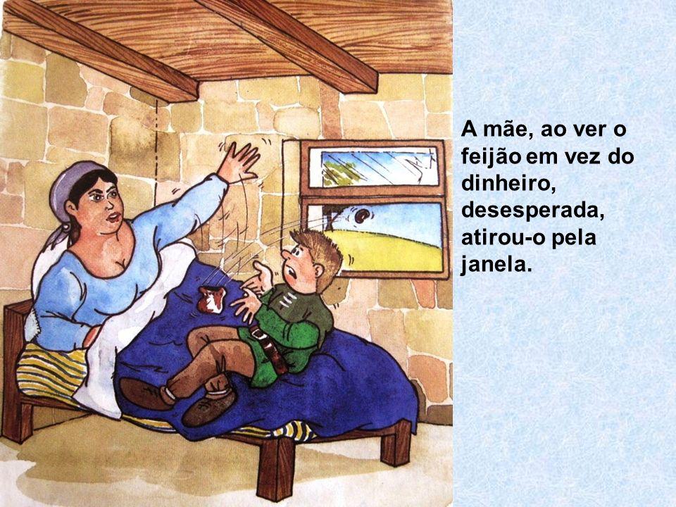 A mãe, ao ver o feijão em vez do dinheiro, desesperada, atirou-o pela janela.