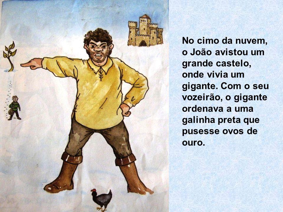 No cimo da nuvem, o João avistou um grande castelo, onde vivia um gigante. Com o seu vozeirão, o gigante ordenava a uma galinha preta que pusesse ovos