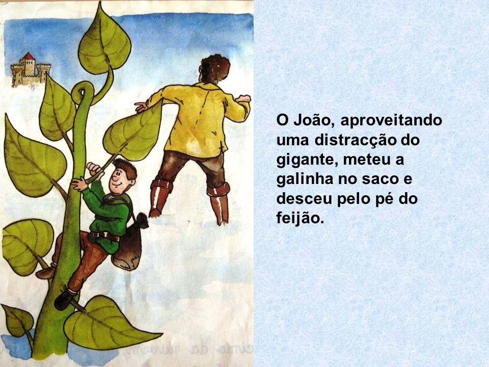 O João, aproveitando uma distracção do gigante, meteu a galinha no saco e desceu pelo pé do feijão.