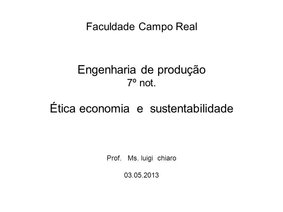Faculdade Campo Real Engenharia de produção 7º not. Ética economia e sustentabilidade Prof. Ms. luigi chiaro 03.05.2013