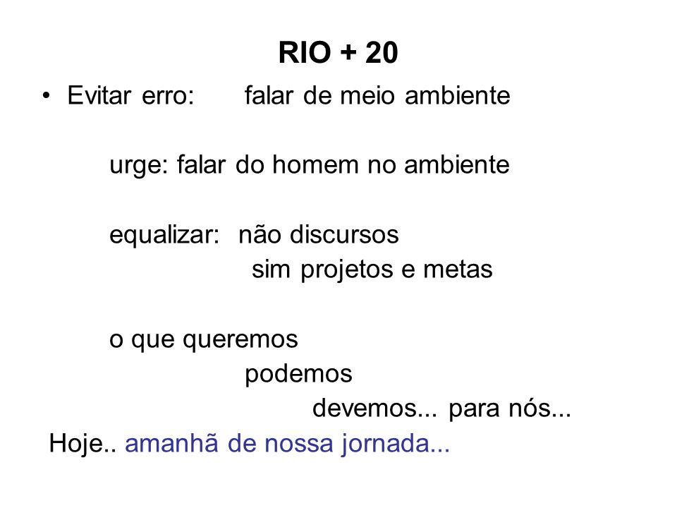 RIO + 20 Evitar erro:falar de meio ambiente urge:falar do homem no ambiente equalizar: não discursos sim projetos e metas o que queremos podemos devem