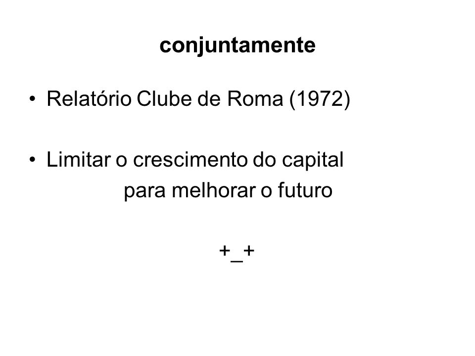 conjuntamente Relatório Clube de Roma (1972) Limitar o crescimento do capital para melhorar o futuro +_+