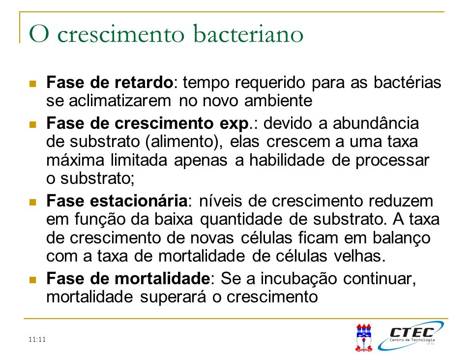 11:11 Fase de retardo: tempo requerido para as bactérias se aclimatizarem no novo ambiente Fase de crescimento exp.: devido a abundância de substrato