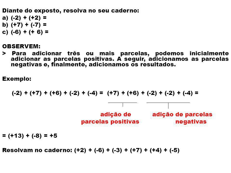 Diante do exposto, resolva no seu caderno: a)(-2) + (+2) = b)(+7) + (-7) = c)(-6) + (+ 6) = OBSERVEM: > Para adicionar três ou mais parcelas, podemos