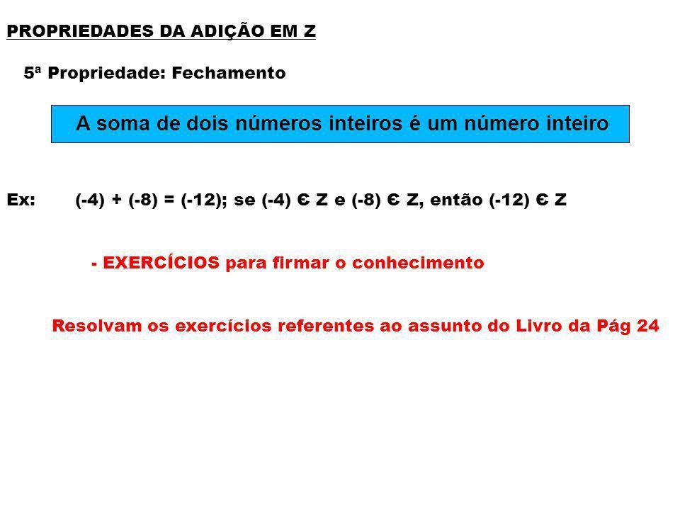 PROPRIEDADES DA ADIÇÃO EM Z 5ª Propriedade: Fechamento Ex: (-4) + (-8) = (-12); se (-4) Є Z e (-8) Є Z, então (-12) Є Z - EXERCÍCIOS para firmar o con