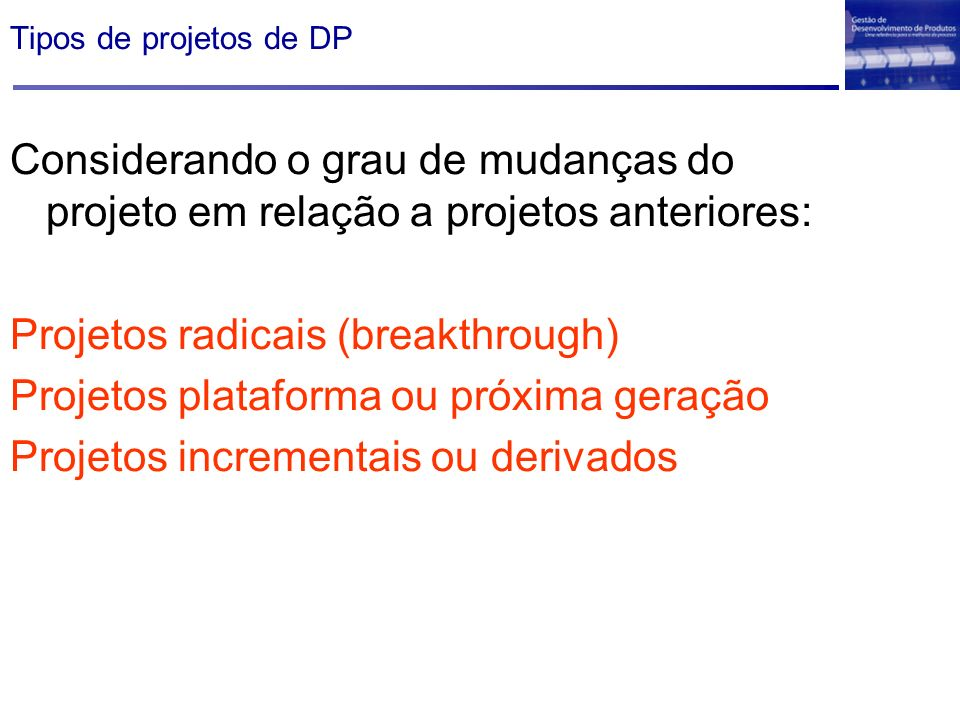 Considerando o grau de mudanças do projeto em relação a projetos anteriores: Projetos radicais (breakthrough) Projetos plataforma ou próxima geração P