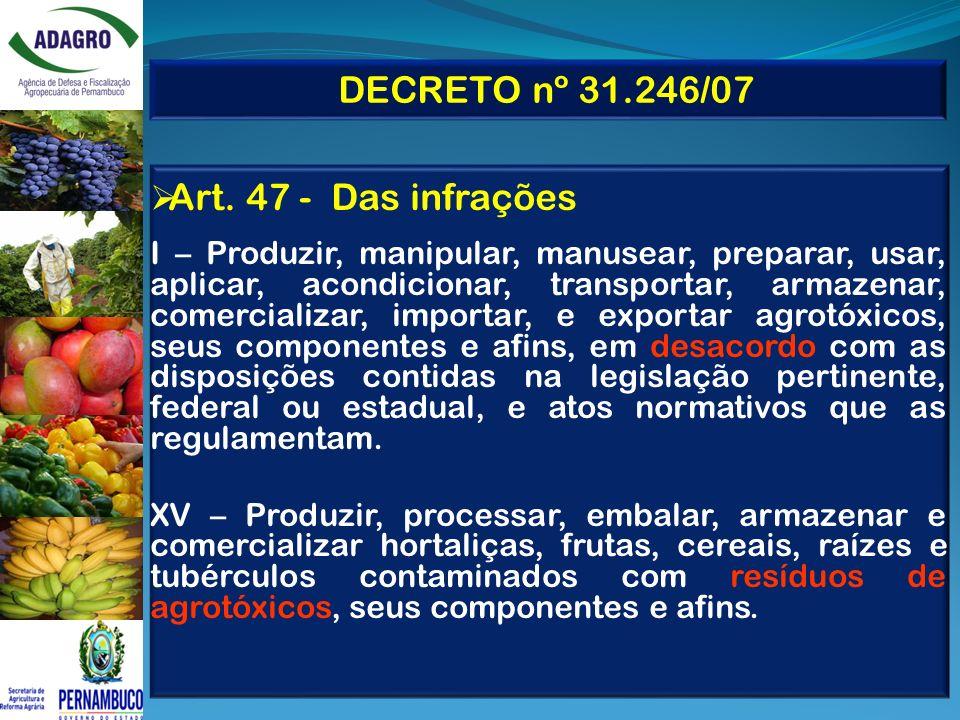 DECRETO nº 31.246/07 Art. 47 - Das infrações I – Produzir, manipular, manusear, preparar, usar, aplicar, acondicionar, transportar, armazenar, comerci