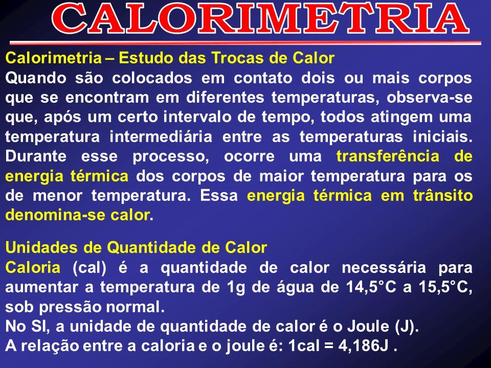 Calorimetria – Estudo das Trocas de Calor Quando são colocados em contato dois ou mais corpos que se encontram em diferentes temperaturas, observa-se