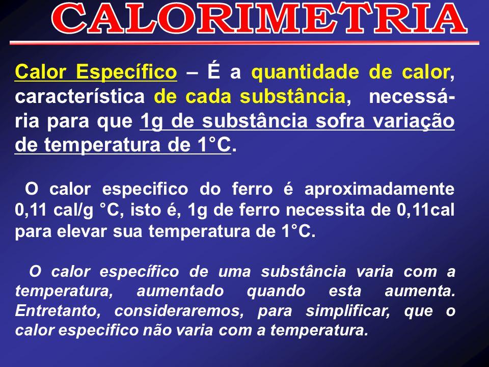 Calor Específico – É a quantidade de calor, característica de cada substância, necessá- ria para que 1g de substância sofra variação de temperatura de