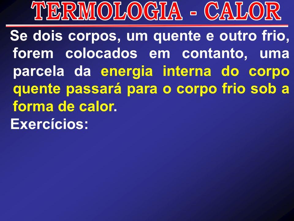 Se dois corpos, um quente e outro frio, forem colocados em contanto, uma parcela da energia interna do corpo quente passará para o corpo frio sob a fo