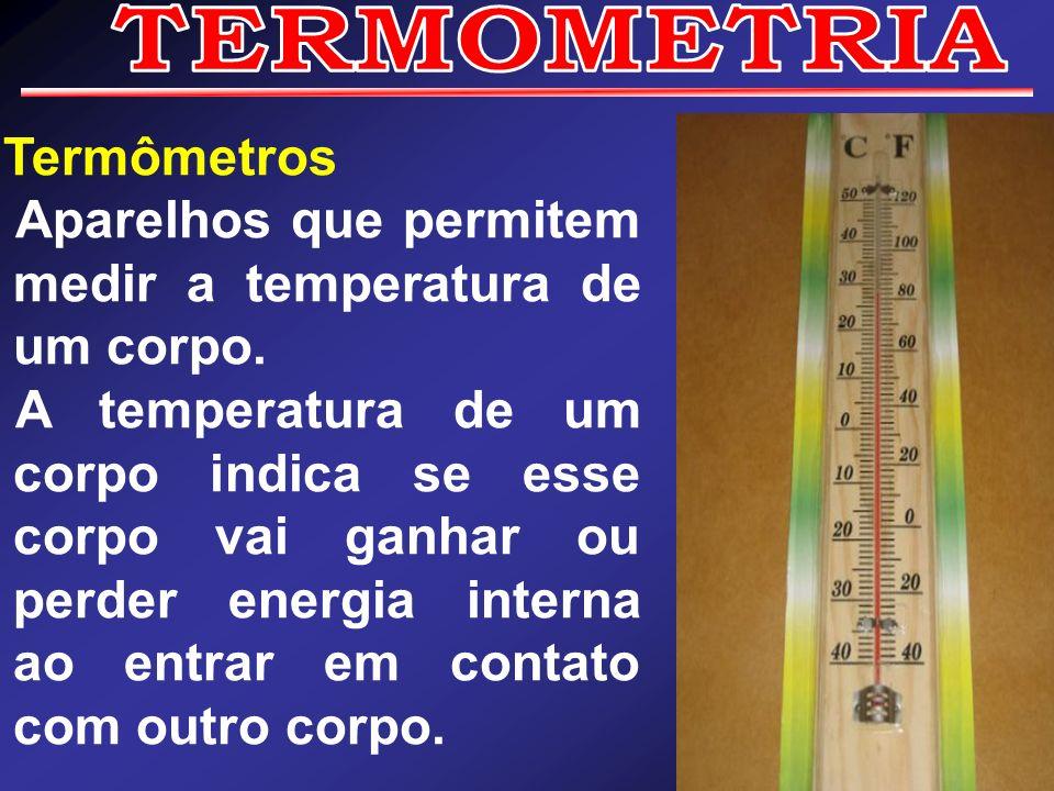 Termômetros Aparelhos que permitem medir a temperatura de um corpo. A temperatura de um corpo indica se esse corpo vai ganhar ou perder energia intern