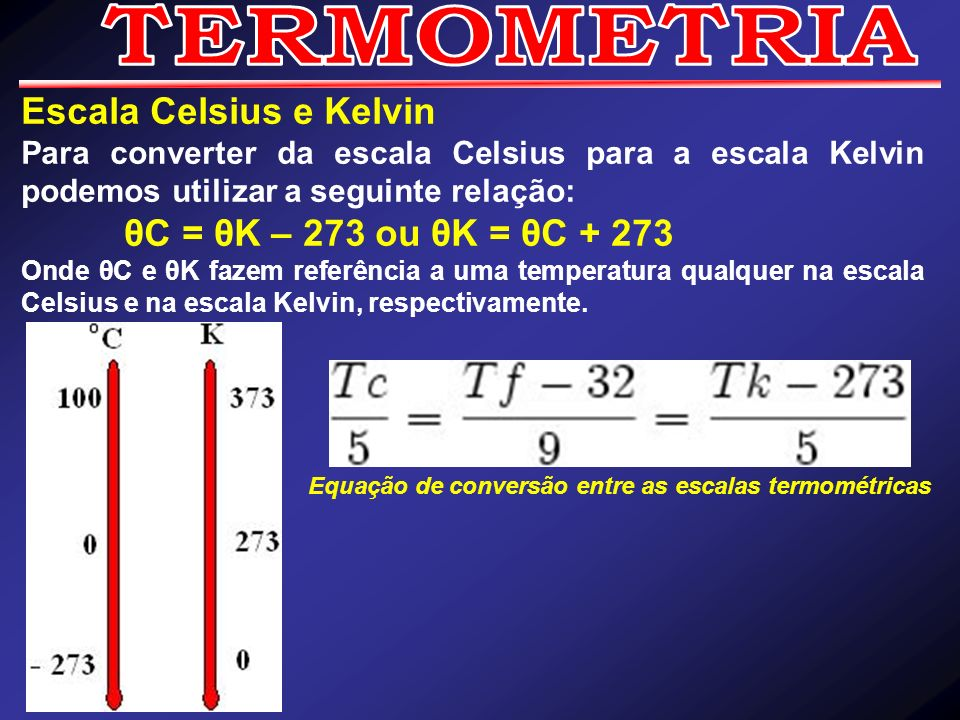 Escala Celsius e Kelvin Para converter da escala Celsius para a escala Kelvin podemos utilizar a seguinte relação: θC = θK – 273 ou θK = θC + 273 Onde