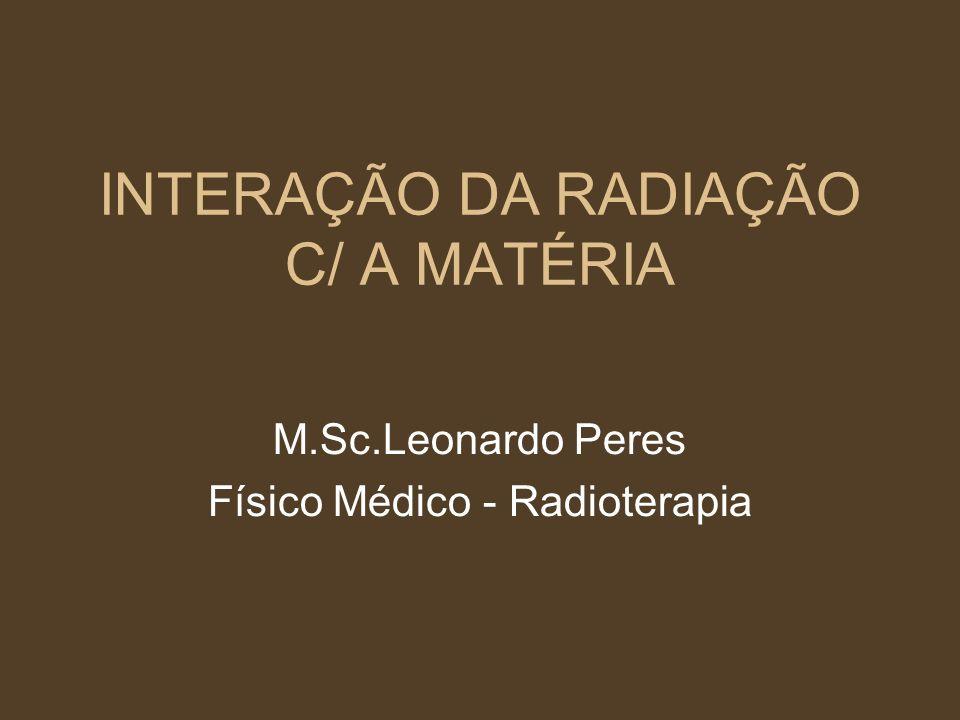 INTERAÇÃO DA RADIAÇÃO C/ A MATÉRIA M.Sc.Leonardo Peres Físico Médico - Radioterapia
