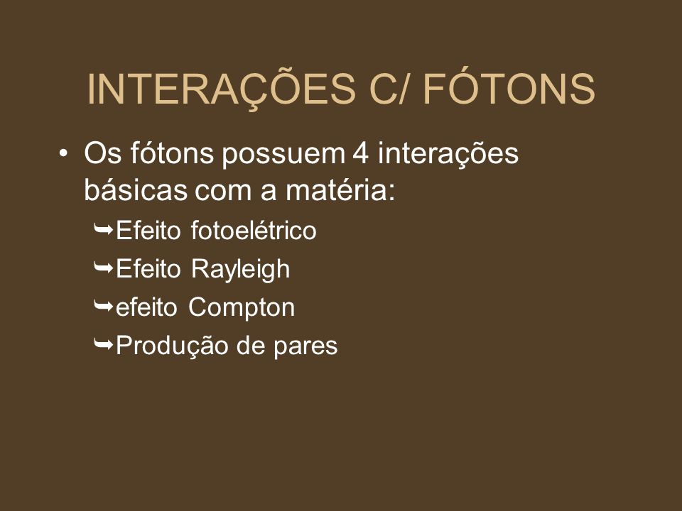 INTERAÇÕES C/ FÓTONS Os fótons possuem 4 interações básicas com a matéria: Efeito fotoelétrico Efeito Rayleigh efeito Compton Produção de pares