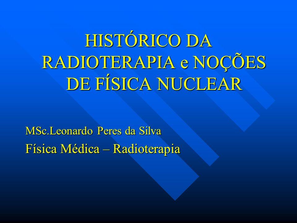 HISTÓRICO DA RADIOTERAPIA e NOÇÕES DE FÍSICA NUCLEAR MSc.Leonardo Peres da Silva Física Médica – Radioterapia